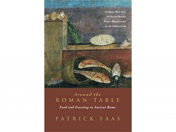 Around the Roman Table: Food and Feasting in Ancient Rome by Patrick Faas