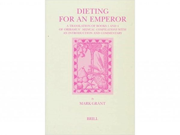 Dieting for an emperor: a translation of books 1 and 4 of Oribasius' Medical compilations with an introduction and commentary by Mark Grant